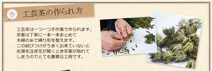 工芸茶の作られ方 工芸茶は一つ一つ手作業で作られます。茶葉は丁寧に一本一本まとめて木綿の糸で縛り形を整えます。この結びつけがうまく出来ていないとお湯を注ぎ花が開くとき茶葉が取れてしまうのでとても重要な工程です。