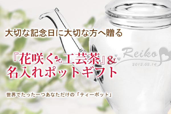 step1 大切な記念日に大切な方へ贈る「花咲くお茶」&名入れポットギフト 世界でたった一つの「ティーポット」
